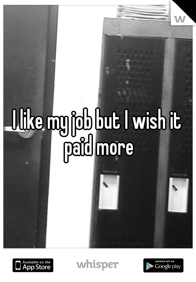 I like my job but I wish it paid more