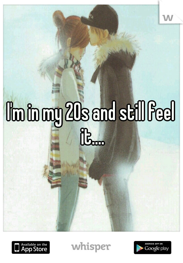 I'm in my 20s and still feel it....