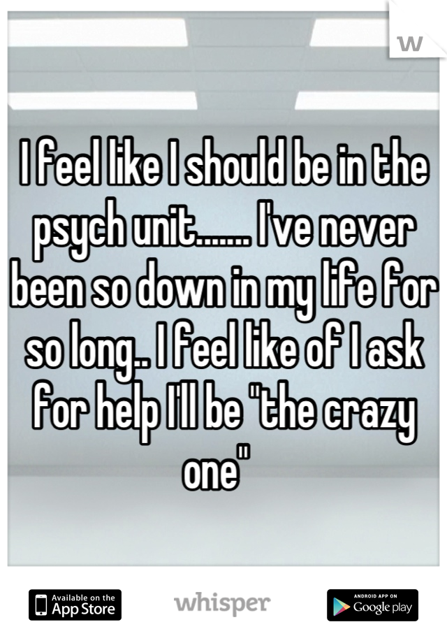 """I feel like I should be in the psych unit....... I've never been so down in my life for so long.. I feel like of I ask for help I'll be """"the crazy one"""""""