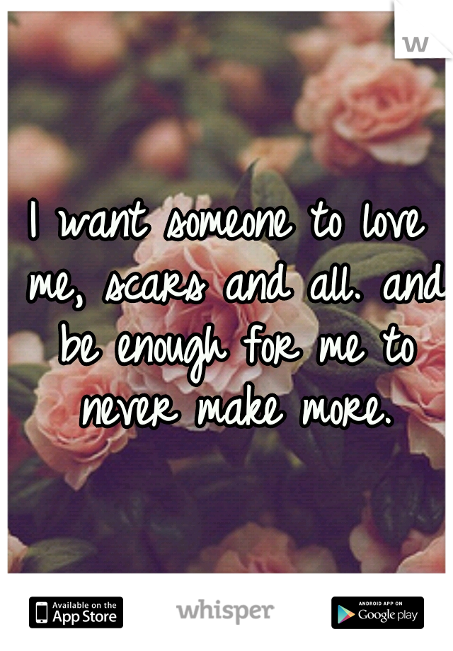 I want someone to love me, scars and all. and be enough for me to never make more.
