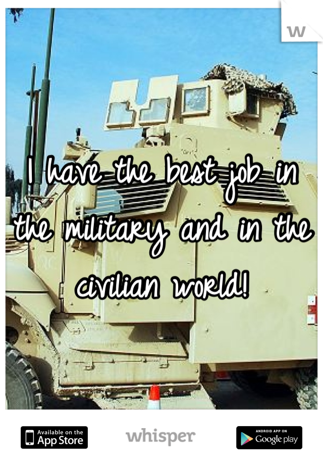 I have the best job in the military and in the civilian world!