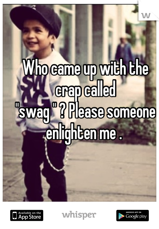 """Who came up with the crap called   """"swag """" ? Please someone enlighten me ."""