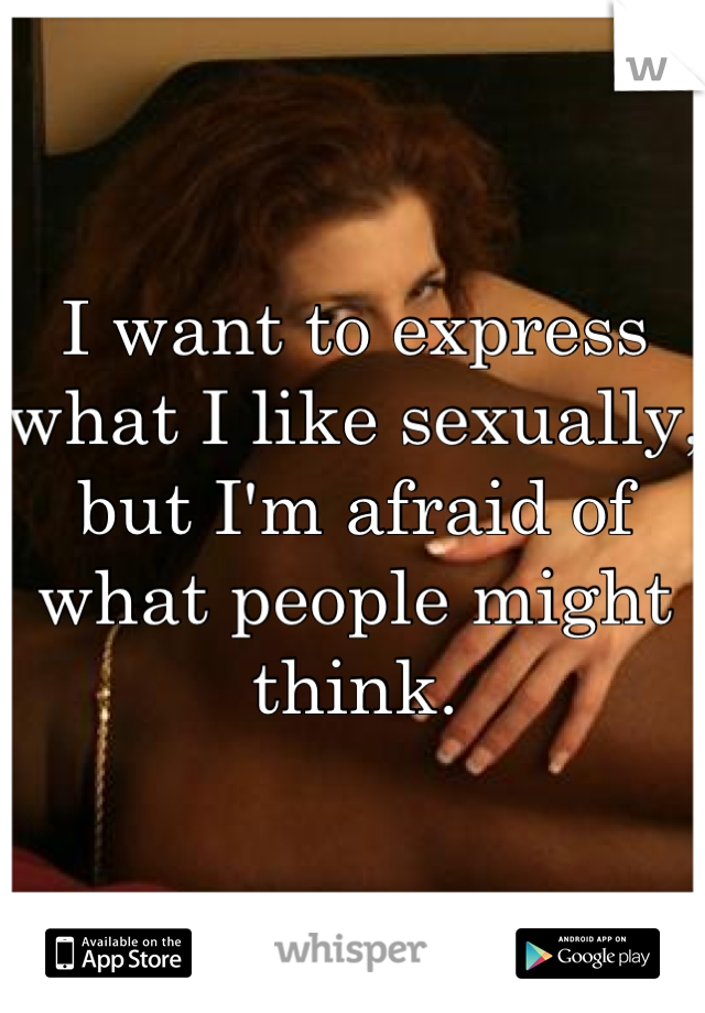 I want to express what I like sexually, but I'm afraid of what people might think.