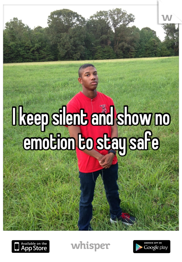 I keep silent and show no emotion to stay safe