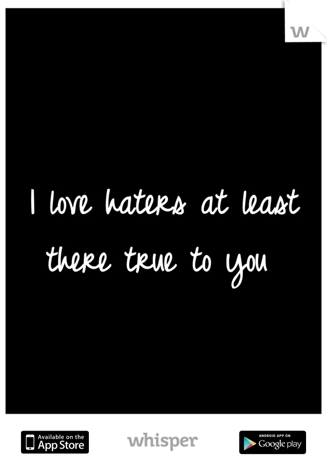 I love haters at least there true to you