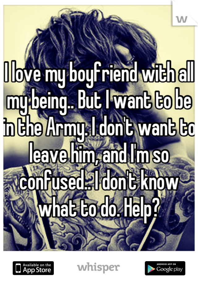 I love my boyfriend with all my being.. But I want to be in the Army. I don't want to leave him, and I'm so confused.. I don't know what to do. Help?