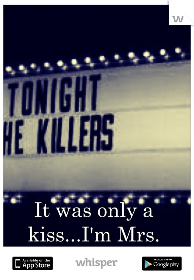 It was only a kiss...I'm Mrs. Brightside.