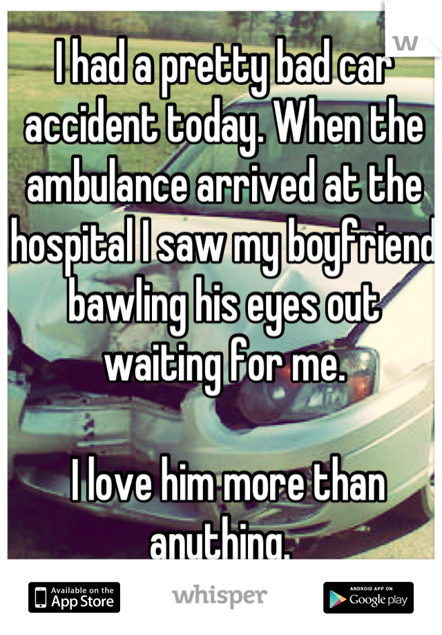 I had a pretty bad car accident today. When the ambulance arrived at the hospital I saw my boyfriend bawling his eyes out waiting for me.   I love him more than anything.
