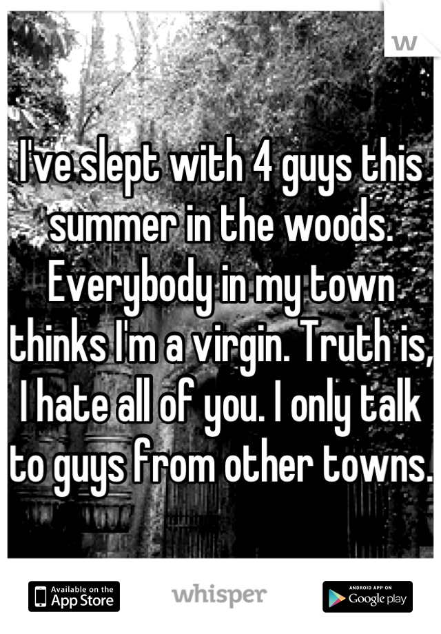 I've slept with 4 guys this summer in the woods. Everybody in my town thinks I'm a virgin. Truth is, I hate all of you. I only talk to guys from other towns.