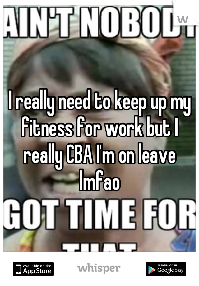 I really need to keep up my fitness for work but I really CBA I'm on leave lmfao