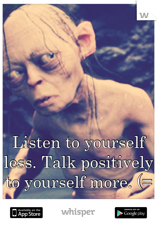 Listen to yourself less. Talk positively to yourself more. (=
