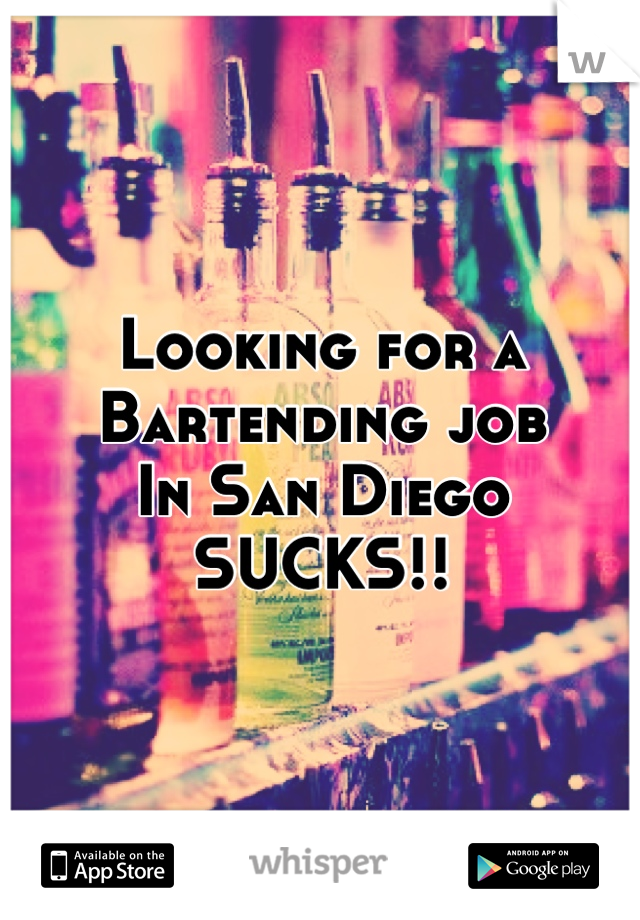 Looking for a Bartending job In San Diego SUCKS!!