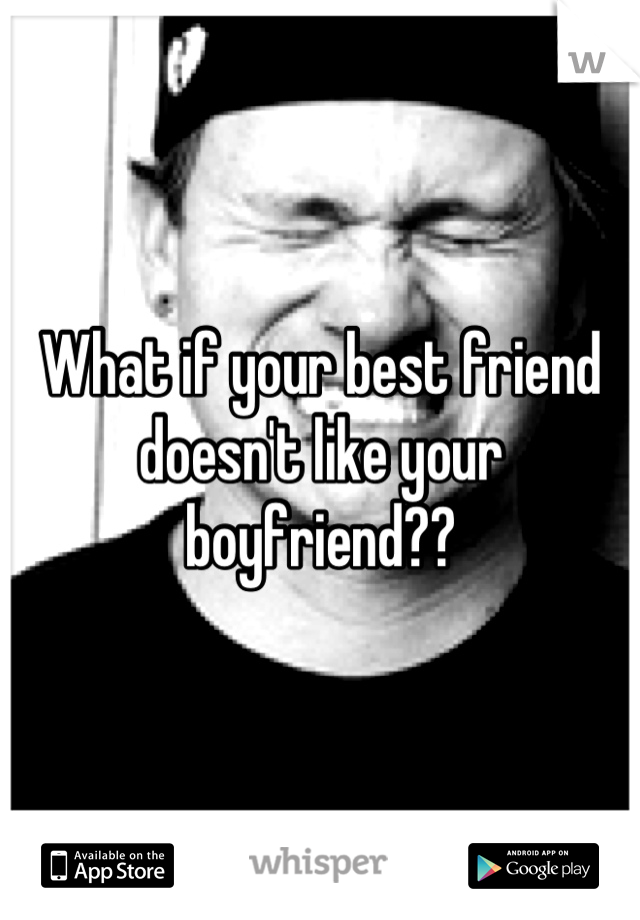 What if your best friend doesn't like your boyfriend??