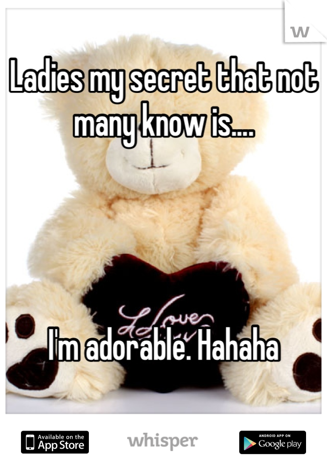 Ladies my secret that not many know is....     I'm adorable. Hahaha