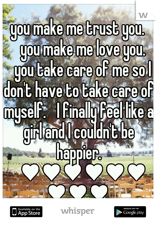 you make me trust you.  you make me love you.  you take care of me so I don't have to take care of myself.  I finally feel like a girl and I couldn't be happier.  ♥♥♥♥♥♥♥♥♥