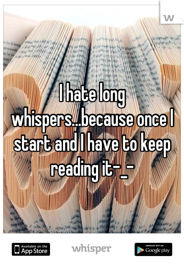 I hate long whispers...because once I start and I have to keep reading it-_-