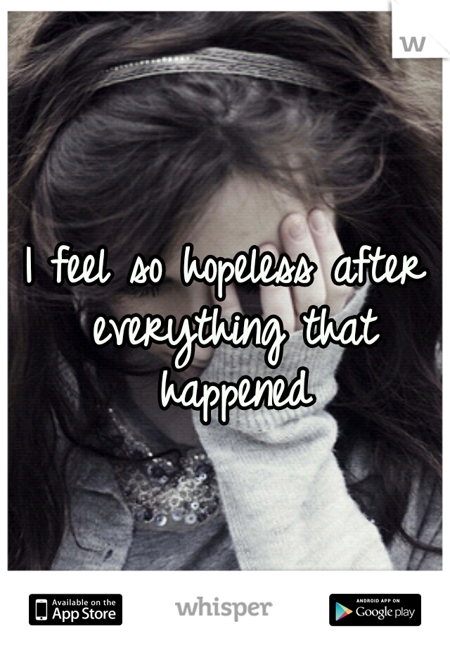 I feel so hopeless after everything that happened
