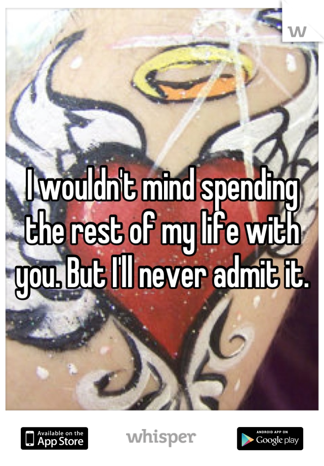 I wouldn't mind spending the rest of my life with you. But I'll never admit it.