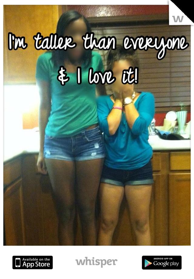 I'm taller than everyone & I love it!