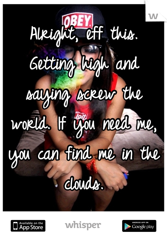 Alright, eff this.  Getting high and  saying screw the  world. If you need me, you can find me in the clouds.