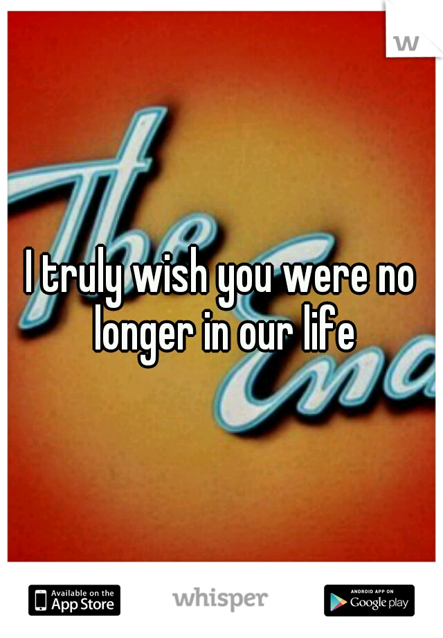 I truly wish you were no longer in our life