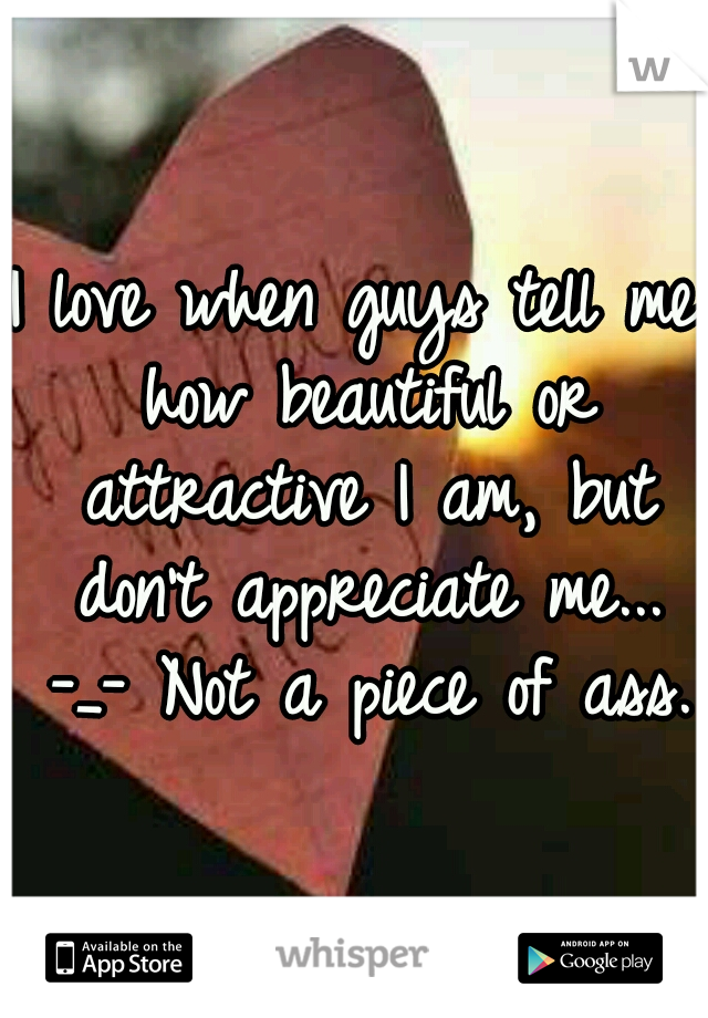I love when guys tell me how beautiful or attractive I am, but don't appreciate me... -_- Not a piece of ass.