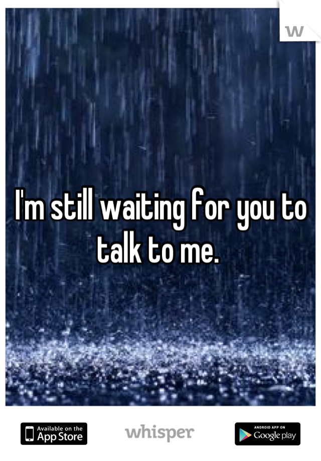 I'm still waiting for you to talk to me.