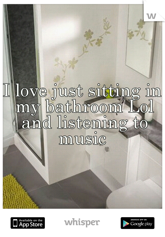 I love just sitting in my bathroom Lol and listening to music