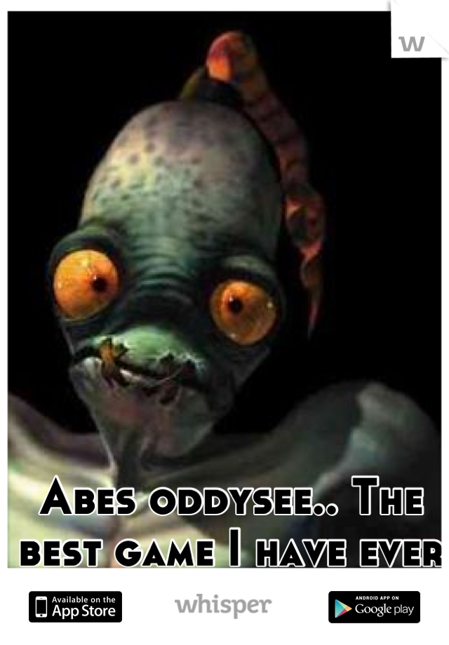 Abes oddysee.. The best game I have ever owned :')