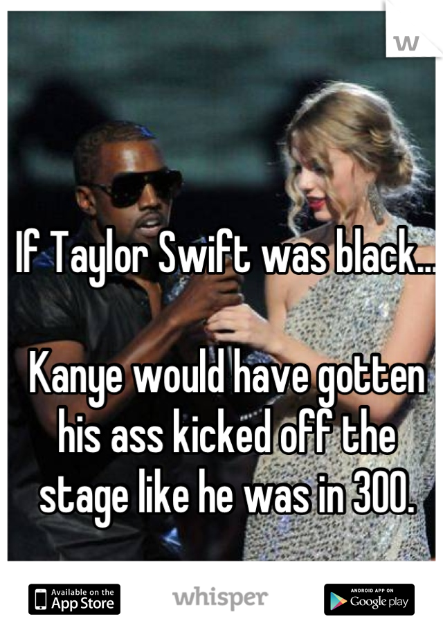 If Taylor Swift was black...  Kanye would have gotten his ass kicked off the stage like he was in 300.