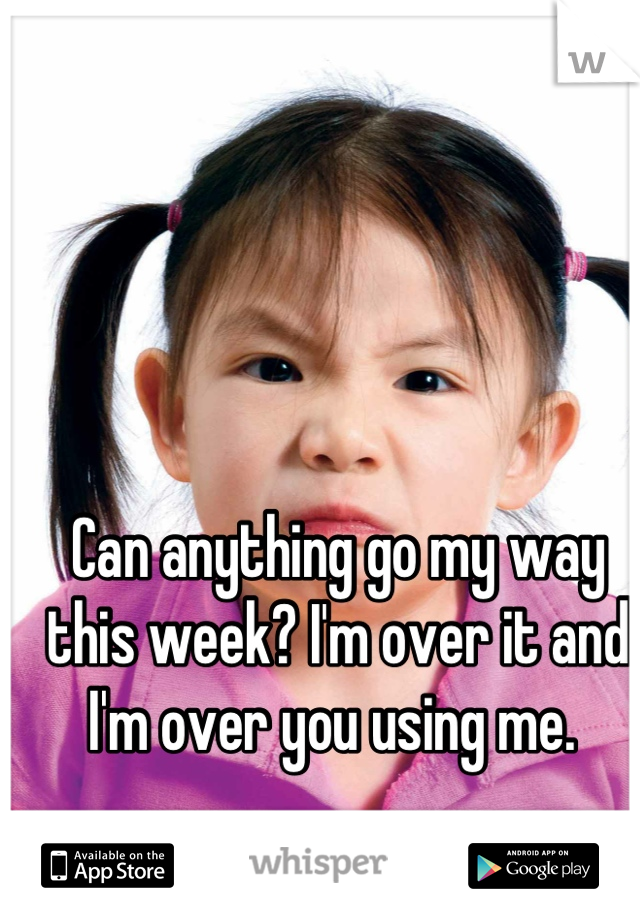 Can anything go my way this week? I'm over it and I'm over you using me.