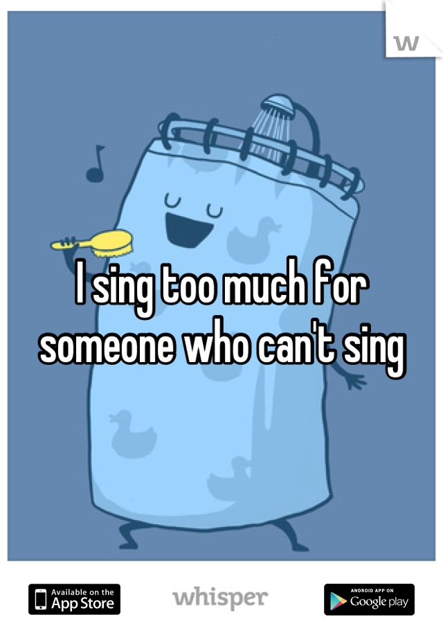 I sing too much for someone who can't sing