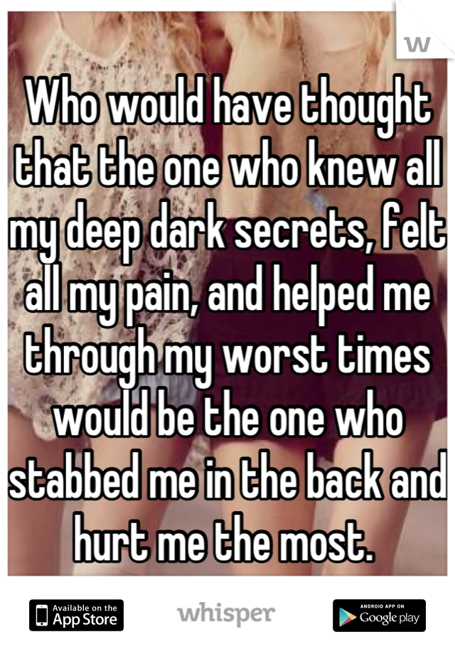 Who would have thought that the one who knew all my deep dark secrets, felt all my pain, and helped me through my worst times would be the one who stabbed me in the back and hurt me the most.