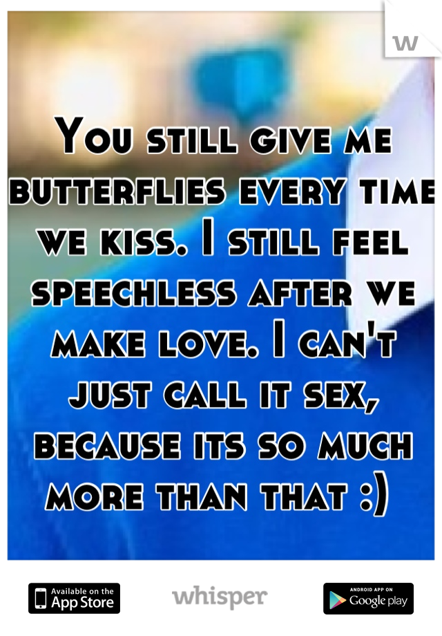 You still give me butterflies every time we kiss. I still feel speechless after we make love. I can't just call it sex, because its so much more than that :)