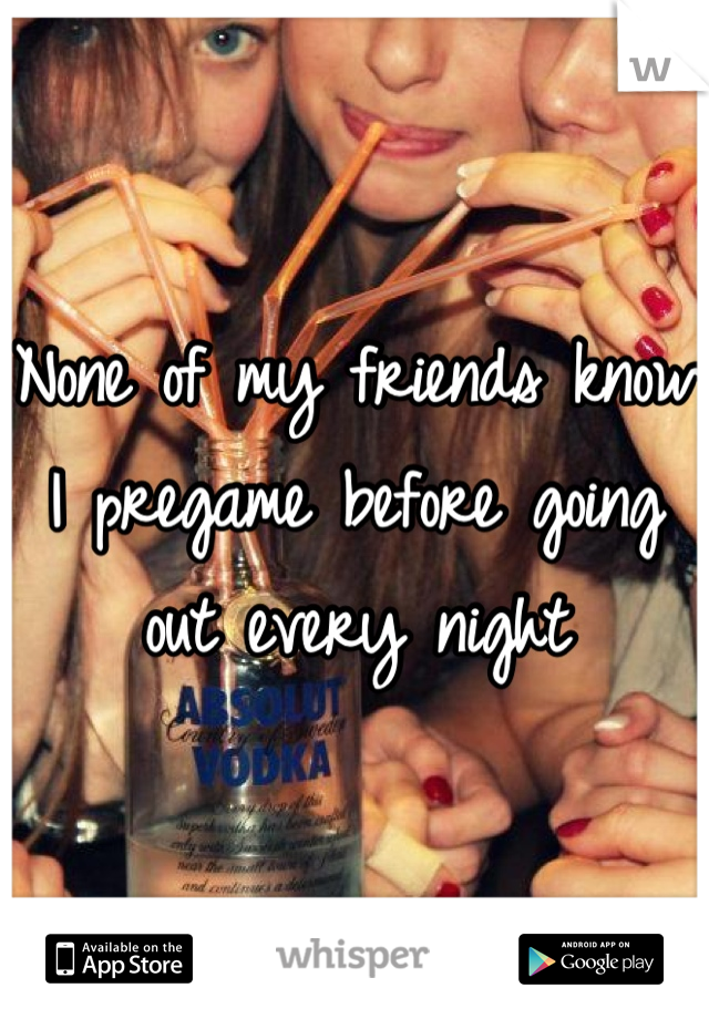 None of my friends know I pregame before going out every night