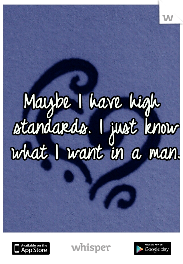 Maybe I have high standards. I just know what I want in a man.