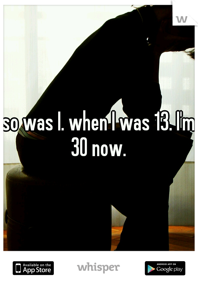 so was I. when I was 13. I'm 30 now.
