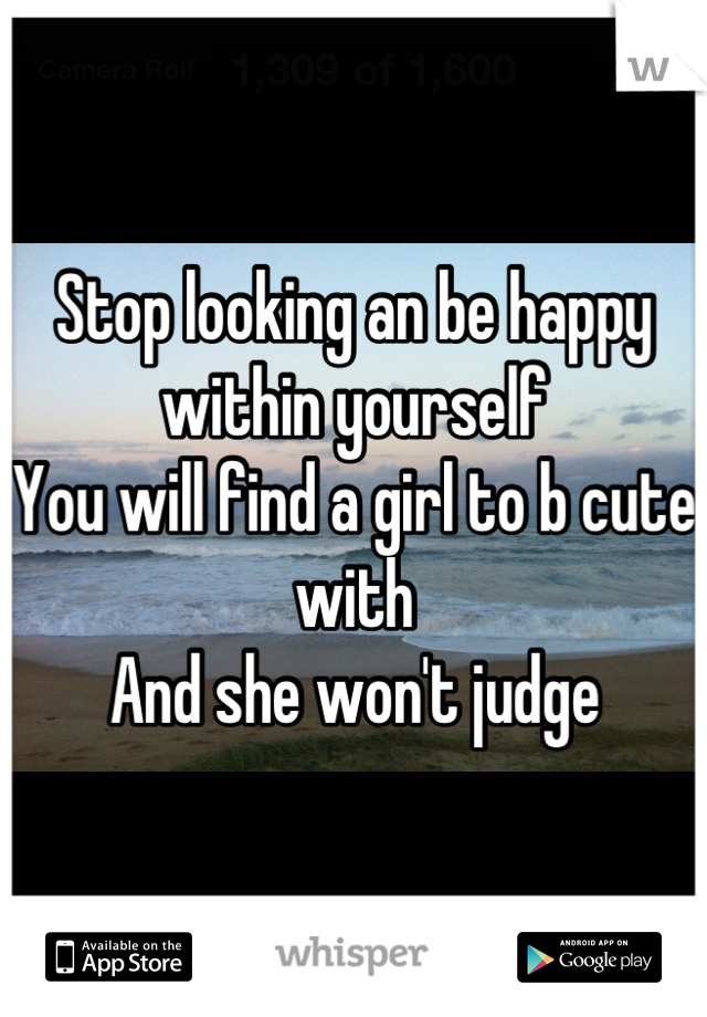 Stop looking an be happy within yourself  You will find a girl to b cute with  And she won't judge