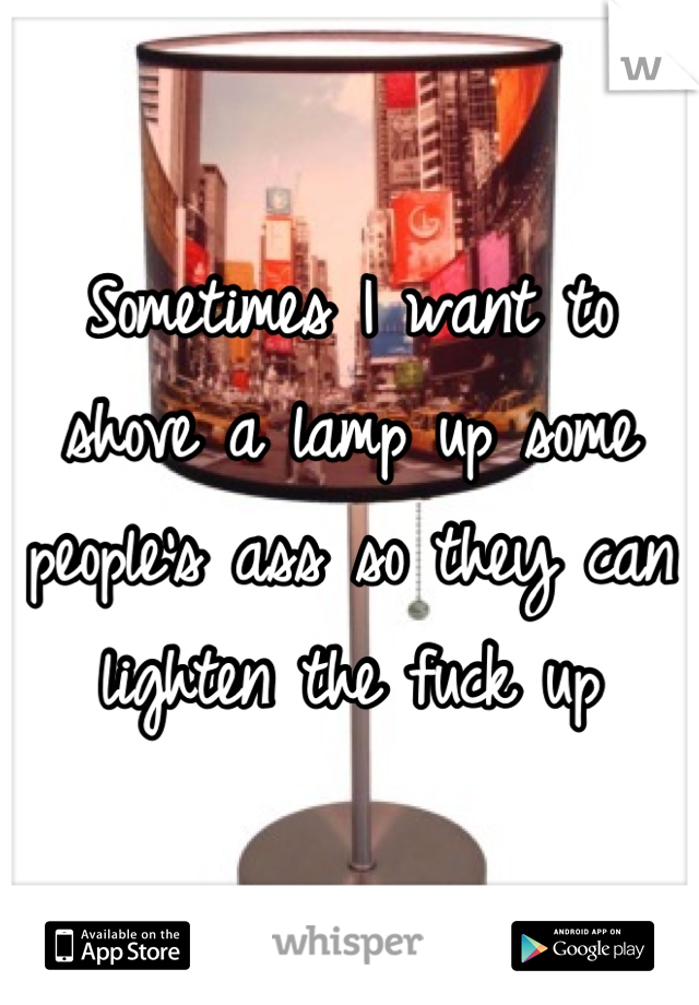 Sometimes I want to shove a lamp up some people's ass so they can lighten the fuck up
