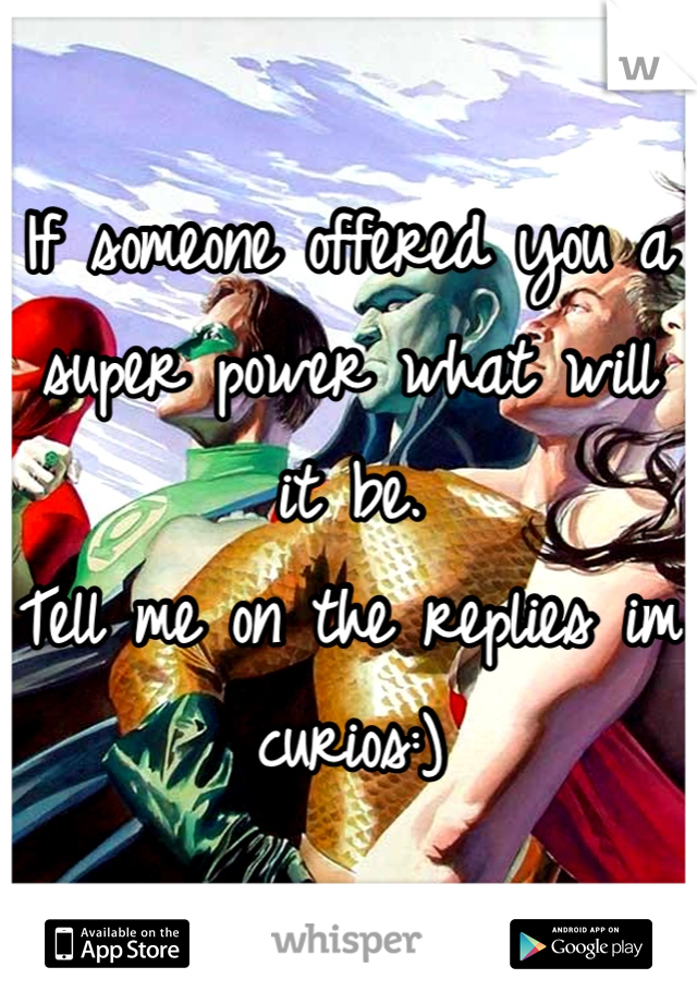 If someone offered you a super power what will it be.  Tell me on the replies im curios:)