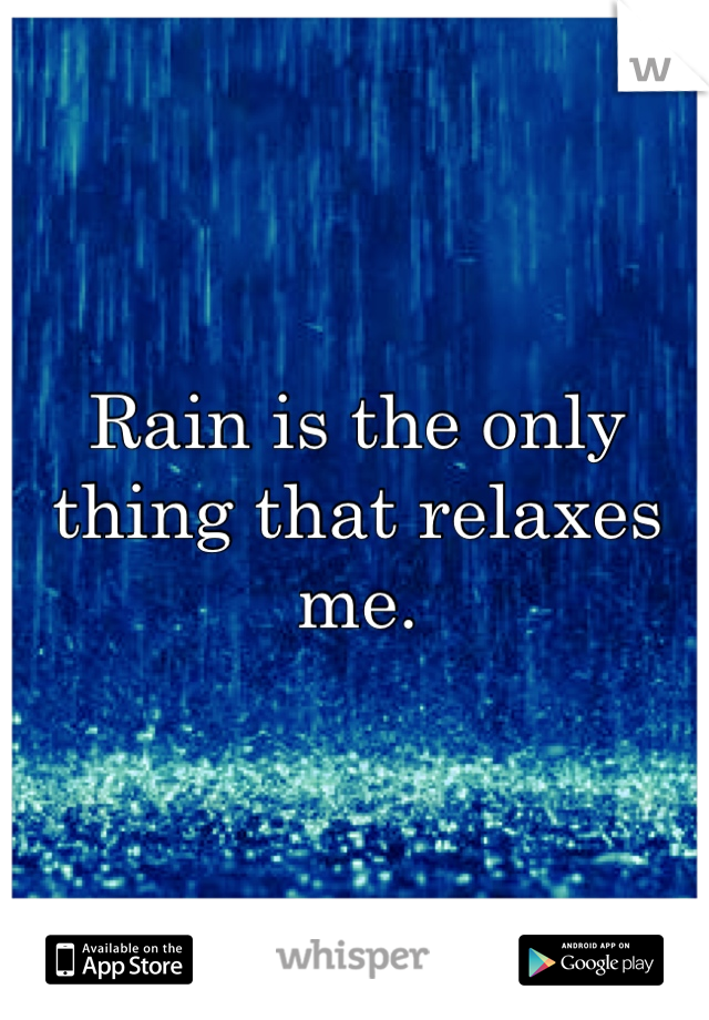 Rain is the only thing that relaxes me.