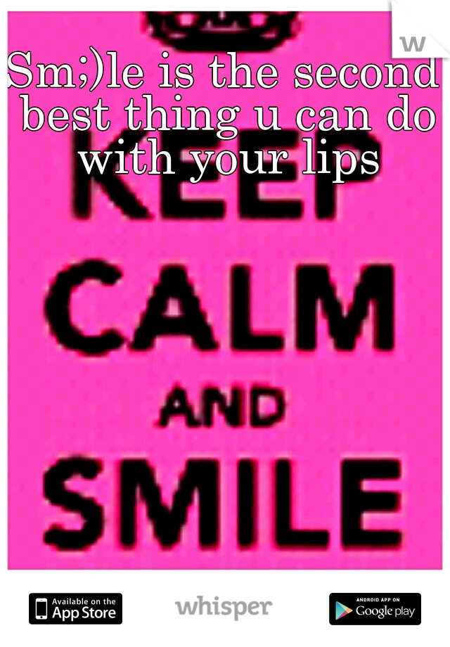 Sm;)le is the second best thing u can do with your lips
