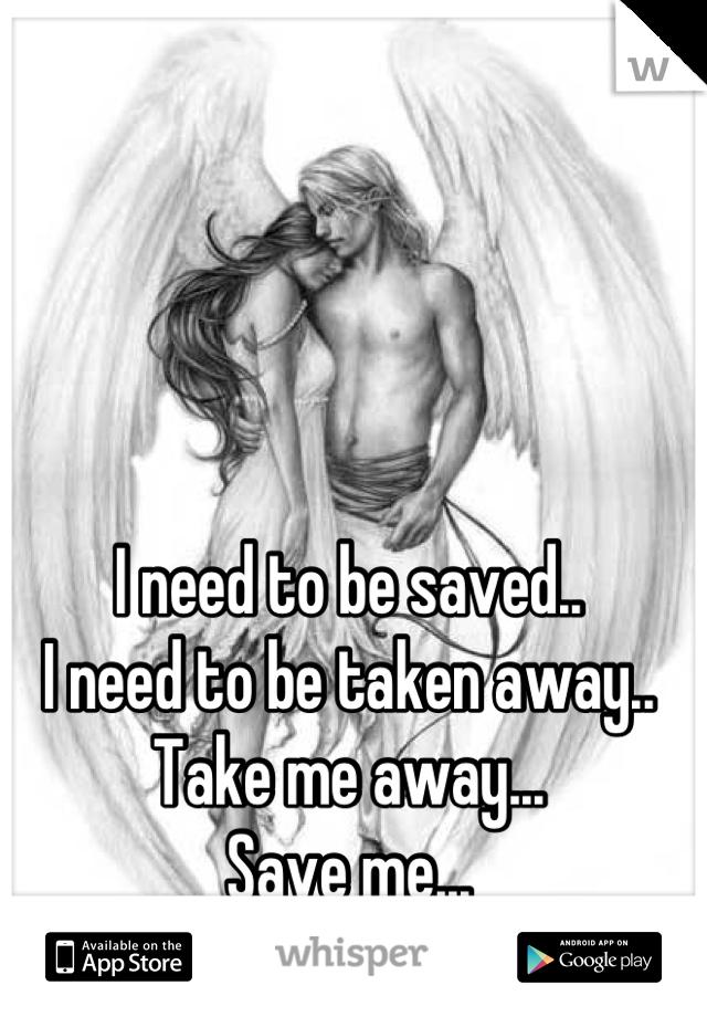 I need to be saved.. I need to be taken away.. Take me away... Save me...