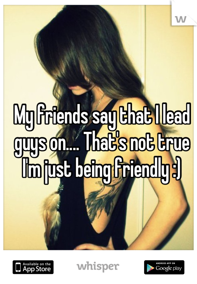 My friends say that I lead guys on.... That's not true I'm just being friendly :)