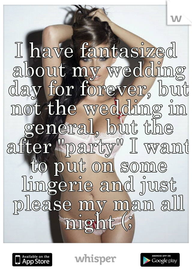 """I have fantasized about my wedding day for forever, but not the wedding in general, but the after """"party"""" I want to put on some lingerie and just please my man all night (;"""