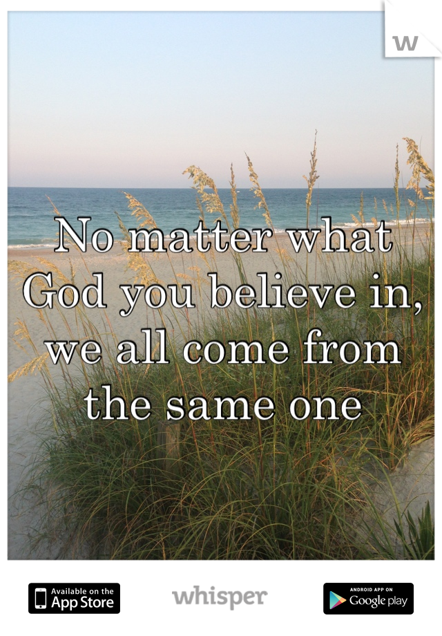 No matter what God you believe in, we all come from the same one