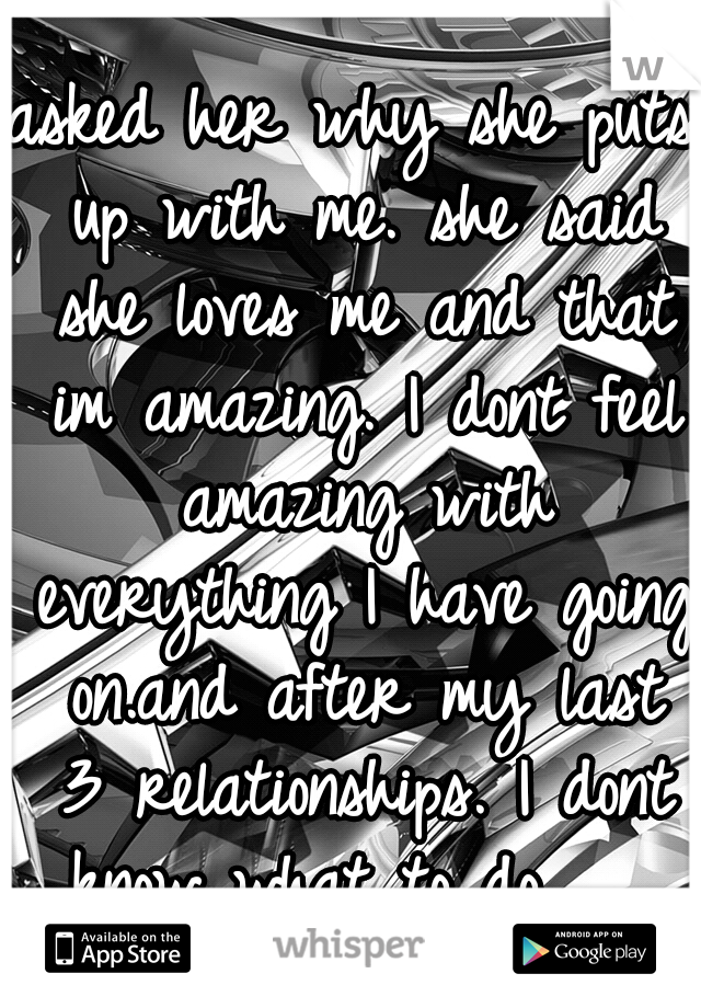 asked her why she puts up with me. she said she loves me and that im amazing. I dont feel amazing with everything I have going on.and after my last 3 relationships. I dont know what to do........