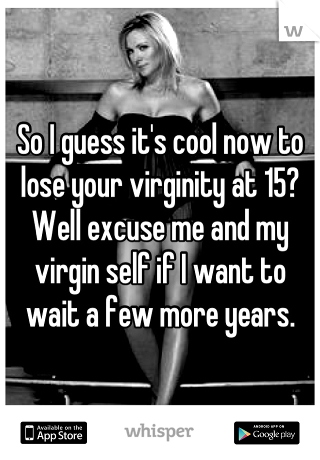 So I guess it's cool now to lose your virginity at 15? Well excuse me and my virgin self if I want to wait a few more years.