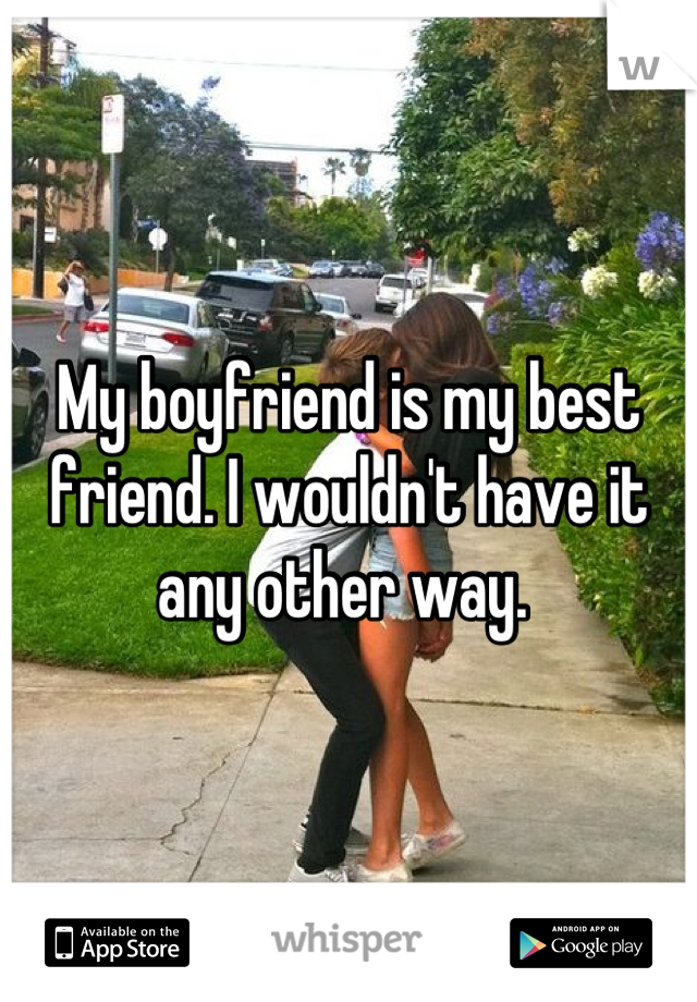 My boyfriend is my best friend. I wouldn't have it any other way.