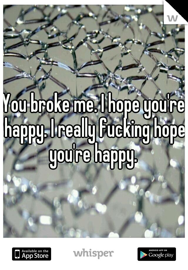 You broke me. I hope you're happy. I really fucking hope you're happy.